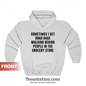 Sometimes I Get Road Rage Walking Behind People In The Grocery Store Hoodie