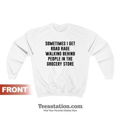 Sometimes I Get Road Rage Walking Behind People In The Grocery Store Sweatshirt