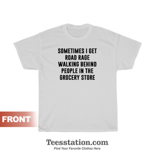 Sometimes I Get Road Rage Walking Behind People In The Grocery Store T-Shirt