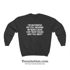 I'm Vaccinated But Still Wearing My Mask Cause I Got Trust Issues Sweatshirt