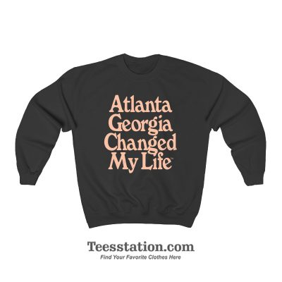 Atlanta Georgia Changed My Life Sweatshirt